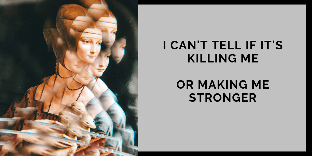Business Mindset Quote: I can't tell if it is killing me. Or making me stronger.