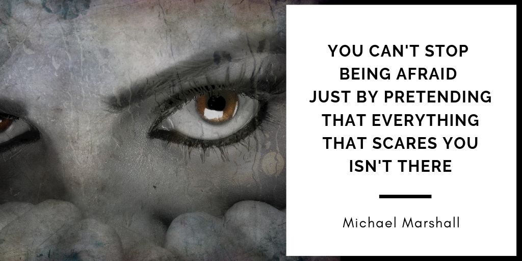 Business Mindset Quote: You can't stop being afraid just by pretending that everything that scares you isn't there, Michael Marshall